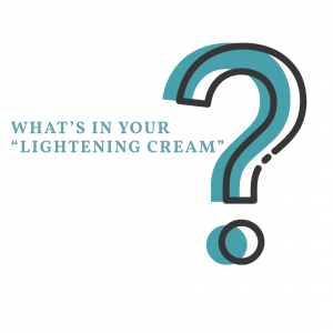 "WHAT'S IN YOUR ""LIGHTENING CREAM""?"